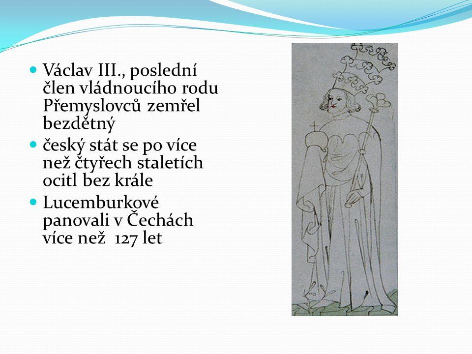 Václav III., poslední člen vládnoucího rodu Přemyslovců zemřel bezdětný český stát se po více než čtyřech staletích ocitl bez krále Lucemburkové panovali v Čechách více než 127 let