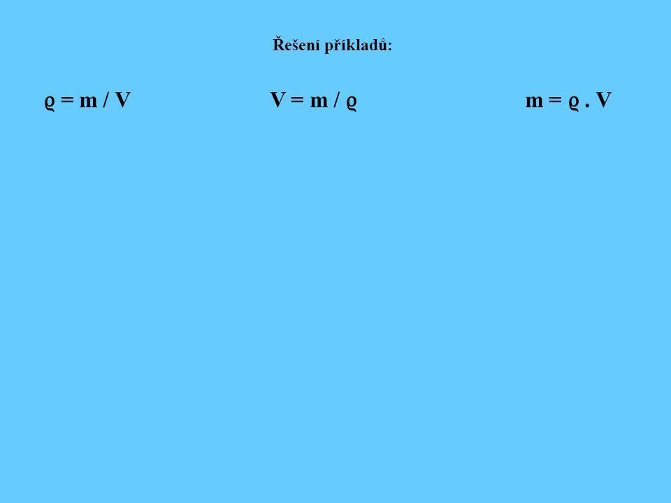 Řešení příkladů: ϱ = m / V V = m / ϱ m = ϱ. V