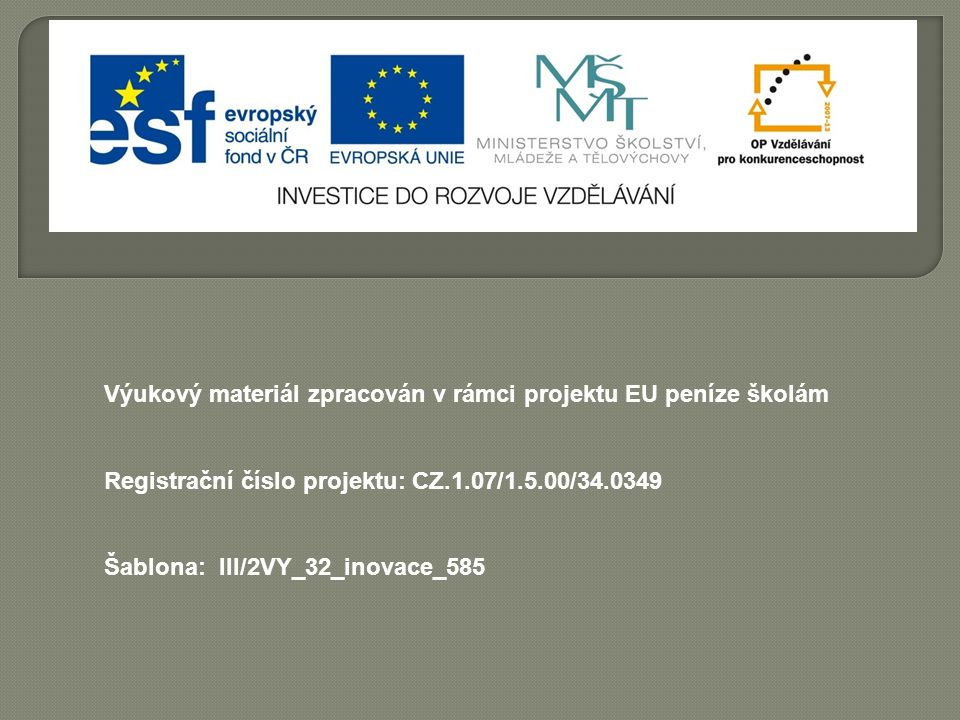 Výukový materiál zpracován v rámci projektu EU peníze školám Registrační číslo projektu: CZ.1.07/1.5.00/34.0349 Šablona: III/2VY_32_inovace_585