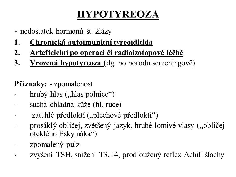 HYPOTYREOZA - nedostatek hormonů št. žlázy 1.Chronická autoimunitní tyreoiditida 2.Arteficielní po operaci či radioizotopové léčbě 3.Vrozená hypotyreo