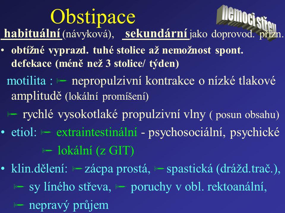 Obstipace habituální (návyková), sekundární jako doprovod. přízn. obtížné vyprazd. tuhé stolice až nemožnost spont. defekace (méně než 3 stolice/ týde