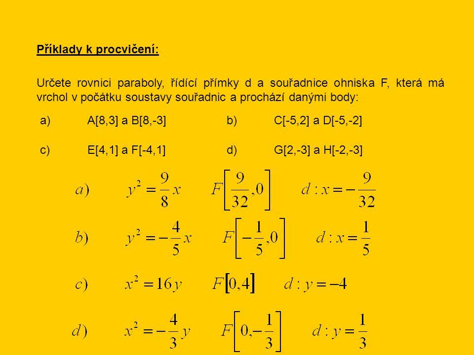 Příklady k procvičení: Určete rovnici paraboly, řídící přímky d a souřadnice ohniska F, která má vrchol v počátku soustavy souřadnic a prochází danými body: a)A[8,3] a B[8,-3]b)C[-5,2] a D[-5,-2] c)E[4,1] a F[-4,1]d)G[2,-3] a H[-2,-3]