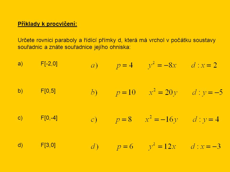 Příklady k procvičení: Určete rovnici paraboly a řídící přímky d, která má vrchol v počátku soustavy souřadnic a znáte souřadnice jejího ohniska: a)F[-2,0] b)F[0,5] c)F[0,-4] d)F[3,0]