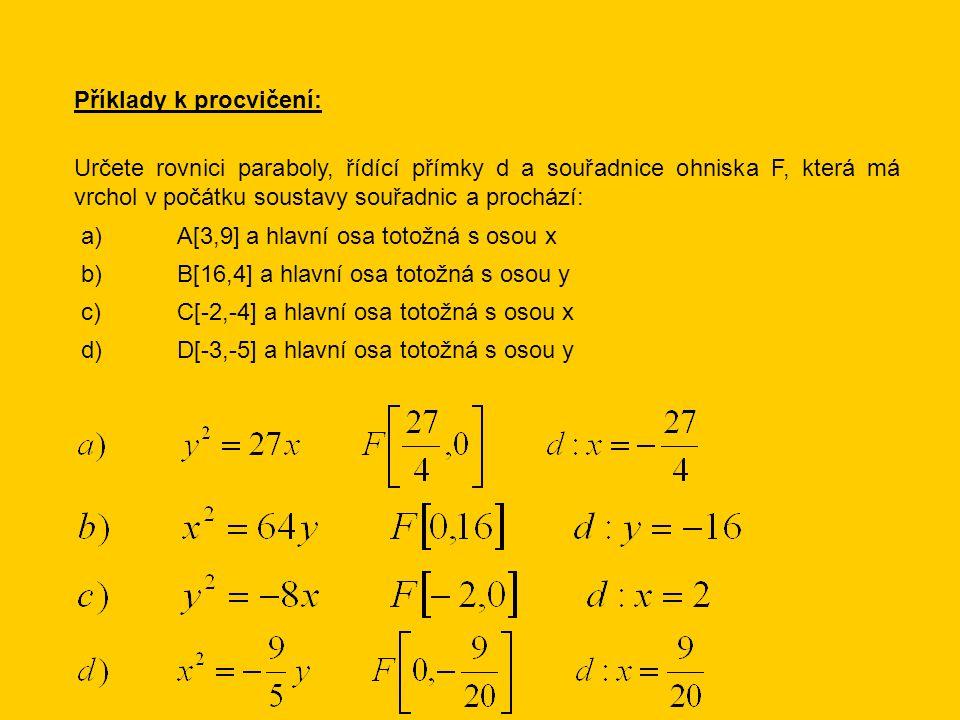 Příklady k procvičení: Určete rovnici paraboly, řídící přímky d a souřadnice ohniska F, která má vrchol v počátku soustavy souřadnic a prochází: a)A[3,9] a hlavní osa totožná s osou x d)D[-3,-5] a hlavní osa totožná s osou y b)B[16,4] a hlavní osa totožná s osou y c)C[-2,-4] a hlavní osa totožná s osou x