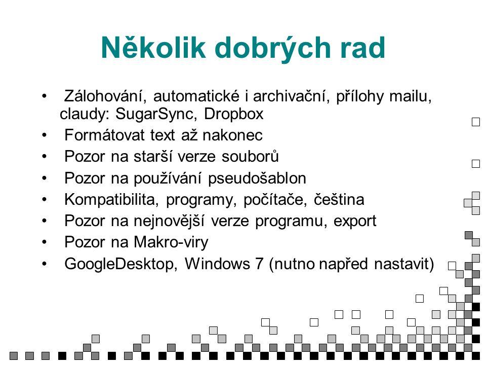 Několik dobrých rad Zálohování, automatické i archivační, přílohy mailu, claudy: SugarSync, Dropbox Formátovat text až nakonec Pozor na starší verze souborů Pozor na používání pseudošablon Kompatibilita, programy, počítače, čeština Pozor na nejnovější verze programu, export Pozor na Makro-viry GoogleDesktop, Windows 7 (nutno napřed nastavit)