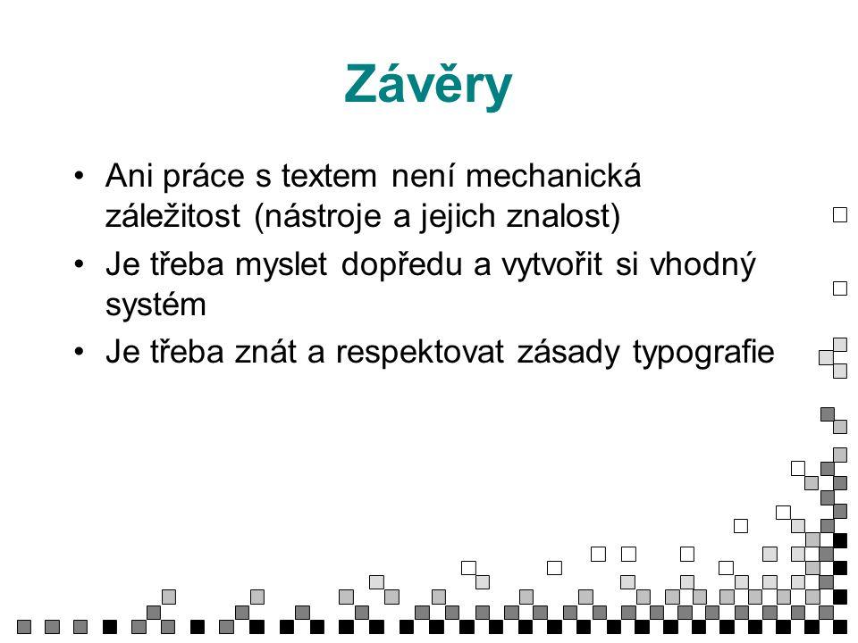 Závěry Ani práce s textem není mechanická záležitost (nástroje a jejich znalost) Je třeba myslet dopředu a vytvořit si vhodný systém Je třeba znát a respektovat zásady typografie