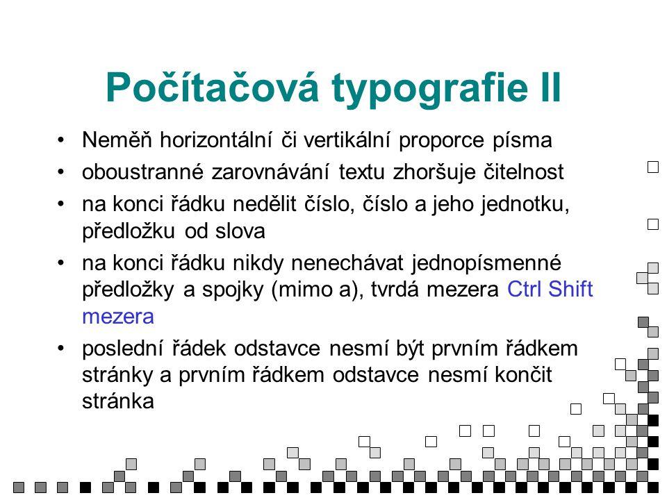 Počítačová typografie II Neměň horizontální či vertikální proporce písma oboustranné zarovnávání textu zhoršuje čitelnost na konci řádku nedělit číslo, číslo a jeho jednotku, předložku od slova na konci řádku nikdy nenechávat jednopísmenné předložky a spojky (mimo a), tvrdá mezera Ctrl Shift mezera poslední řádek odstavce nesmí být prvním řádkem stránky a prvním řádkem odstavce nesmí končit stránka