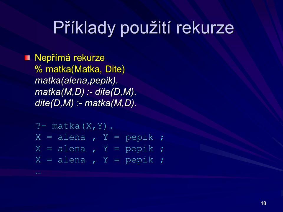 18 Příklady použití rekurze Nepřímá rekurze % matka(Matka, Dite) % matka(Matka, Dite) matka(alena,pepik). matka(M,D) :- dite(D,M). dite(D,M) :- matka(