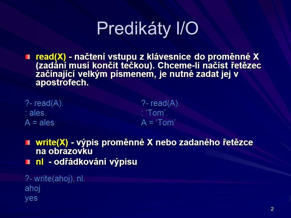 2 Predikáty I/O read(X) - načtení vstupu z klávesnice do proměnné X (zadání musí končit tečkou). Chceme-li načíst řetězec začínající velkým písmenem,