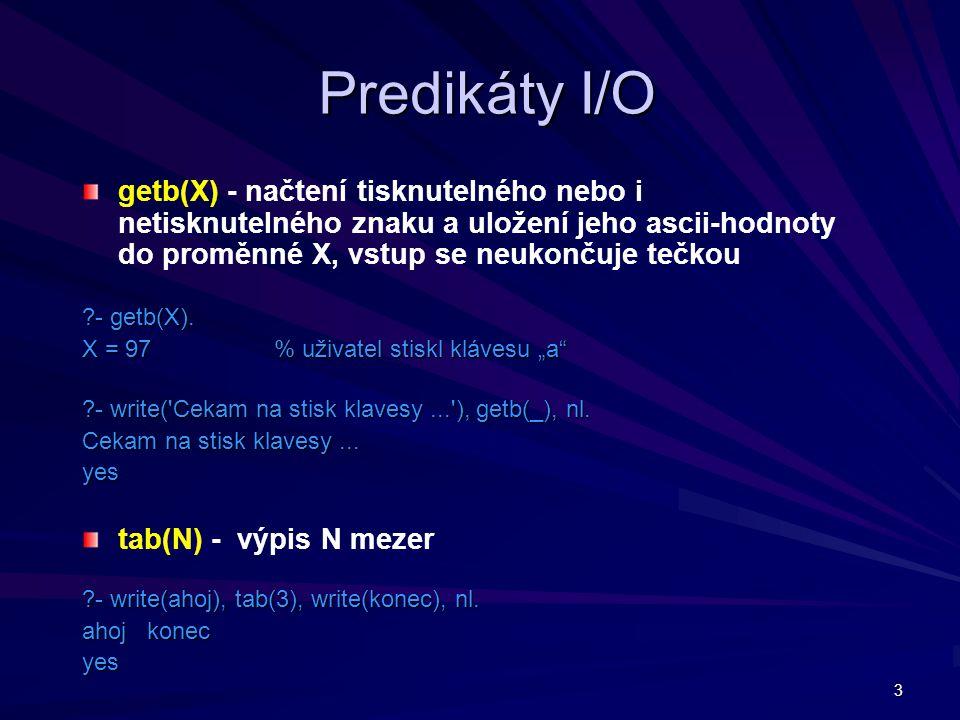 3 Predikáty I/O getb(X) - načtení tisknutelného nebo i netisknutelného znaku a uložení jeho ascii-hodnoty do proměnné X, vstup se neukončuje tečkou ?-