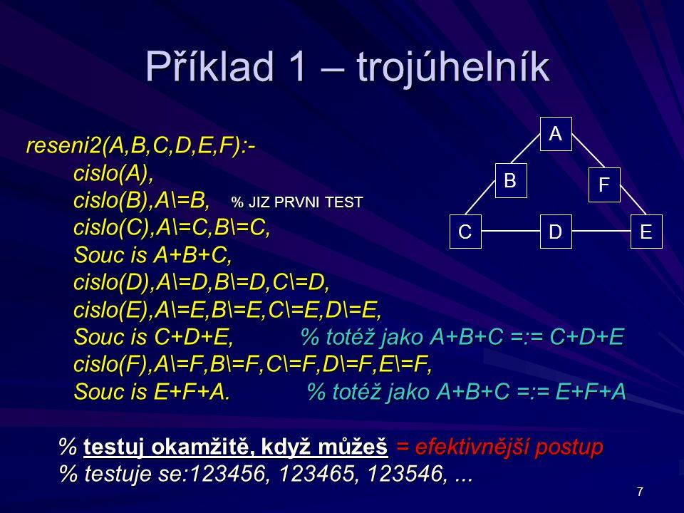 7 Příklad 1 – trojúhelník reseni2(A,B,C,D,E,F):- cislo(A), cislo(A), cislo(B),A\=B, % JIZ PRVNI TEST cislo(B),A\=B, % JIZ PRVNI TEST cislo(C),A\=C,B\=