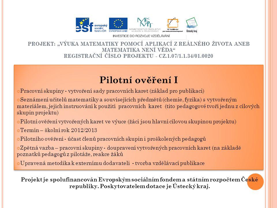 """PROJEKT: """"VÝUKA MATEMATIKY POMOCÍ APLIKACÍ Z REÁLNÉHO ŽIVOTA ANEB MATEMATIKA NENÍ VĚDA REGISTRAČNÍ ČÍSLO PROJEKTU - CZ.1.07/1.1.34/01.0020 Pilotní ověření I Pracovní skupiny - vytvoření sady pracovních karet (základ pro publikaci) Seznámení učitelů matematiky a souvisejících předmětů (chemie, fyzika) s vytvořeným materiálem, jejich instruování k použití pracovních karet (tito pedagogové tvoří jednu z cílových skupin projektu) Pilotní ověření vytvořených karet ve výuce (žáci jsou hlavní cílovou skupinou projektu) Termín – školní rok 2012/2013 Pilotního ověření - účast členů pracovních skupin i proškolených pedagogů Zpětná vazba – pracovní skupiny - doupravení vytvořených pracovních karet (na základě poznatků pedagogů z pilotáže, reakce žáků Upravená metodika k externímu dodavateli - tvorba vzdělávací publikace Pilotní ověření I Pracovní skupiny - vytvoření sady pracovních karet (základ pro publikaci) Seznámení učitelů matematiky a souvisejících předmětů (chemie, fyzika) s vytvořeným materiálem, jejich instruování k použití pracovních karet (tito pedagogové tvoří jednu z cílových skupin projektu) Pilotní ověření vytvořených karet ve výuce (žáci jsou hlavní cílovou skupinou projektu) Termín – školní rok 2012/2013 Pilotního ověření - účast členů pracovních skupin i proškolených pedagogů Zpětná vazba – pracovní skupiny - doupravení vytvořených pracovních karet (na základě poznatků pedagogů z pilotáže, reakce žáků Upravená metodika k externímu dodavateli - tvorba vzdělávací publikace Projekt je spolufinancován Evropským sociálním fondem a státním rozpočtem České republiky."""