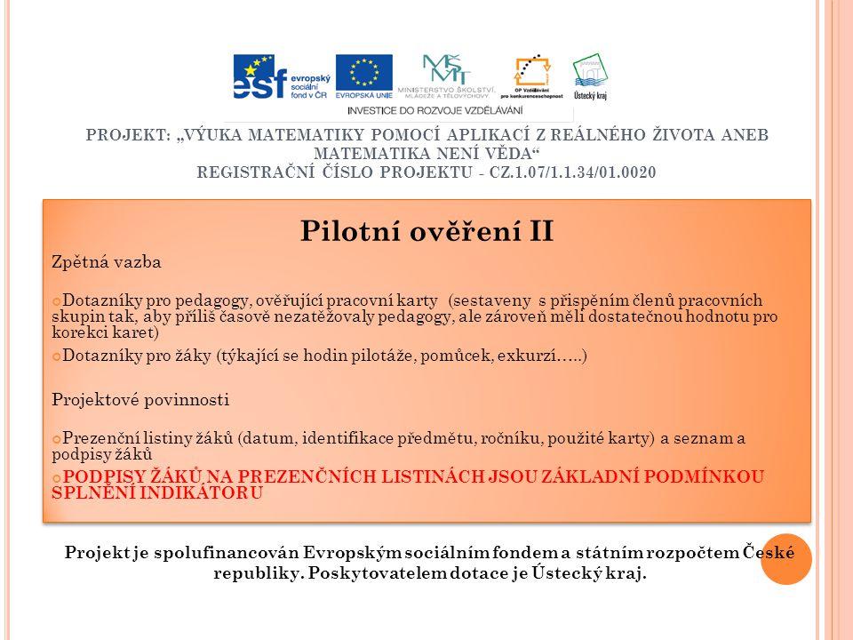 """PROJEKT: """"VÝUKA MATEMATIKY POMOCÍ APLIKACÍ Z REÁLNÉHO ŽIVOTA ANEB MATEMATIKA NENÍ VĚDA REGISTRAČNÍ ČÍSLO PROJEKTU - CZ.1.07/1.1.34/01.0020 Pilotní ověření II Zpětná vazba Dotazníky pro pedagogy, ověřující pracovní karty (sestaveny s přispěním členů pracovních skupin tak, aby příliš časově nezatěžovaly pedagogy, ale zároveň měli dostatečnou hodnotu pro korekci karet) Dotazníky pro žáky (týkající se hodin pilotáže, pomůcek, exkurzí…..) Projektové povinnosti Prezenční listiny žáků (datum, identifikace předmětu, ročníku, použité karty) a seznam a podpisy žáků PODPISY ŽÁKŮ NA PREZENČNÍCH LISTINÁCH JSOU ZÁKLADNÍ PODMÍNKOU SPLNĚNÍ INDIKÁTORU Pilotní ověření II Zpětná vazba Dotazníky pro pedagogy, ověřující pracovní karty (sestaveny s přispěním členů pracovních skupin tak, aby příliš časově nezatěžovaly pedagogy, ale zároveň měli dostatečnou hodnotu pro korekci karet) Dotazníky pro žáky (týkající se hodin pilotáže, pomůcek, exkurzí…..) Projektové povinnosti Prezenční listiny žáků (datum, identifikace předmětu, ročníku, použité karty) a seznam a podpisy žáků PODPISY ŽÁKŮ NA PREZENČNÍCH LISTINÁCH JSOU ZÁKLADNÍ PODMÍNKOU SPLNĚNÍ INDIKÁTORU Projekt je spolufinancován Evropským sociálním fondem a státním rozpočtem České republiky."""