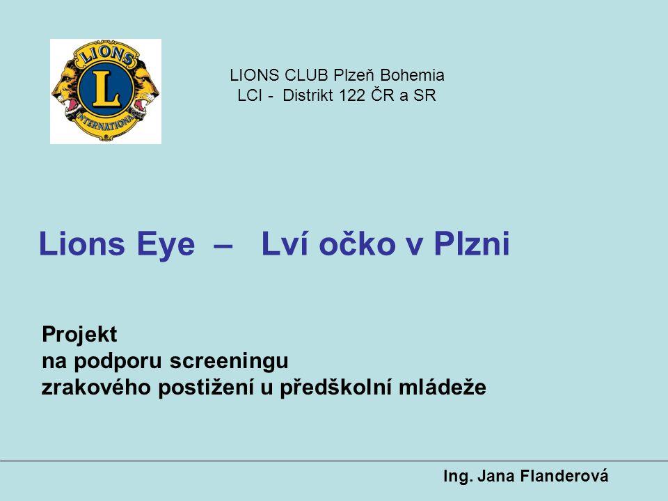 Ing. Jana Flanderová Lions Eye – Lví očko v Plzni Projekt na podporu screeningu zrakového postižení u předškolní mládeže LIONS CLUB Plzeň Bohemia LCI