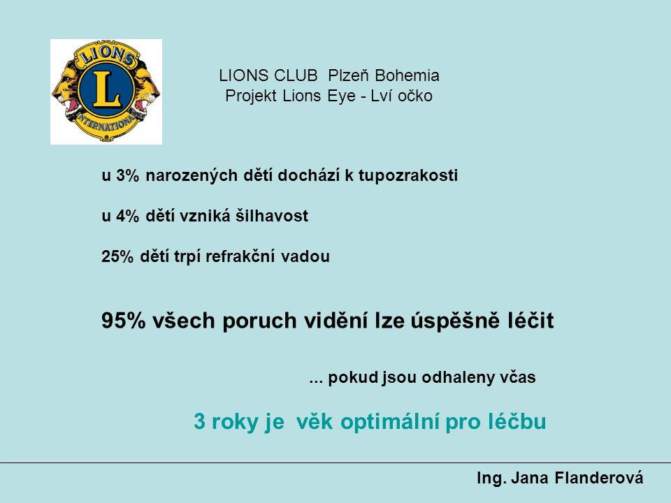 u 3% narozených dětí dochází k tupozrakosti u 4% dětí vzniká šilhavost 25% dětí trpí refrakční vadou 95% všech poruch vidění lze úspěšně léčit...