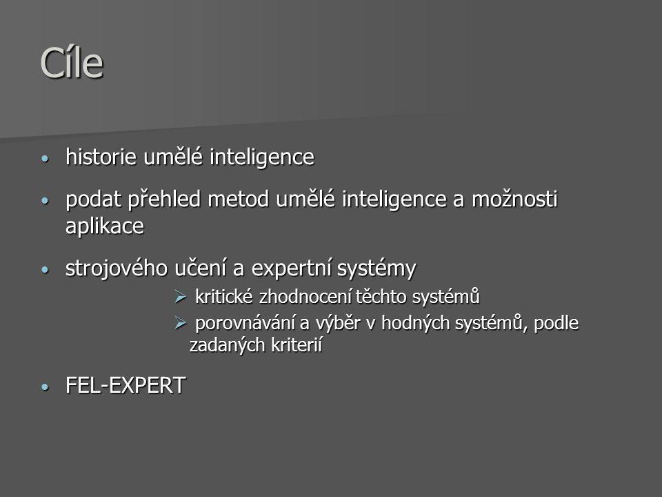 Cíle historie umělé inteligence historie umělé inteligence podat přehled metod umělé inteligence a možnosti aplikace podat přehled metod umělé inteligence a možnosti aplikace strojového učení a expertní systémy strojového učení a expertní systémy  kritické zhodnocení těchto systémů  porovnávání a výběr v hodných systémů, podle zadaných kriterií FEL-EXPERT FEL-EXPERT