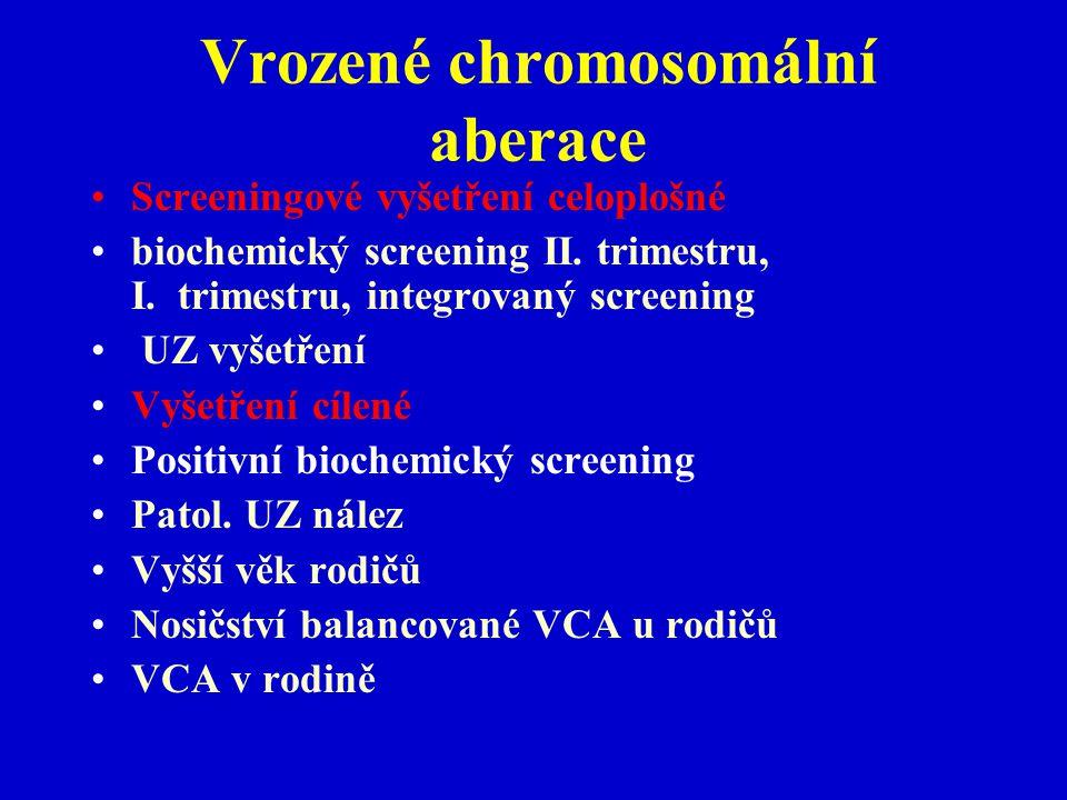 Vrozené chromosomální aberace Screeningové vyšetření celoplošné biochemický screening II. trimestru, I. trimestru, integrovaný screening UZ vyšetření