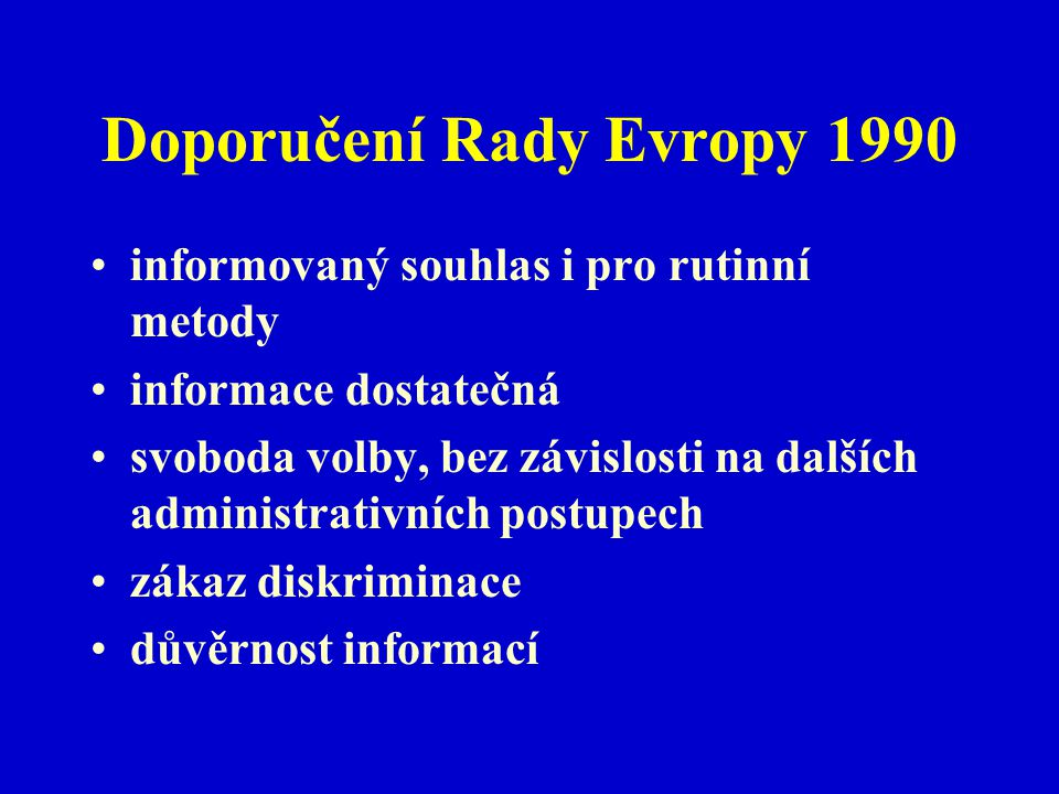 Doporučení Rady Evropy 1990 informovaný souhlas i pro rutinní metody informace dostatečná svoboda volby, bez závislosti na dalších administrativních p