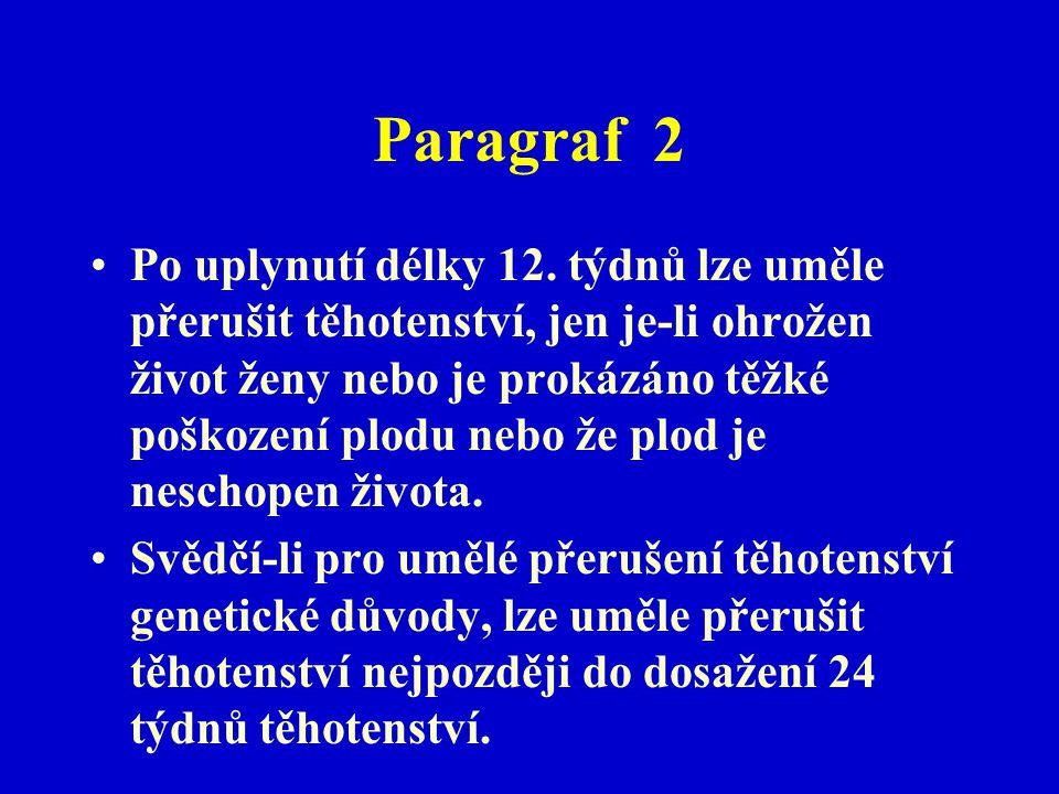 Paragraf 2 Po uplynutí délky 12. týdnů lze uměle přerušit těhotenství, jen je-li ohrožen život ženy nebo je prokázáno těžké poškození plodu nebo že pl
