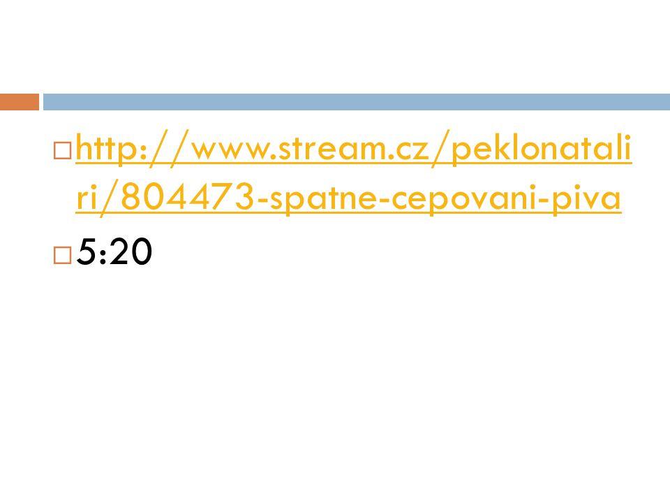  http://www.stream.cz/peklonatali ri/804473-spatne-cepovani-piva http://www.stream.cz/peklonatali ri/804473-spatne-cepovani-piva  5:20