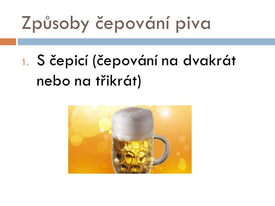Způsoby čepování piva 1. S čepicí (čepování na dvakrát nebo na třikrát)