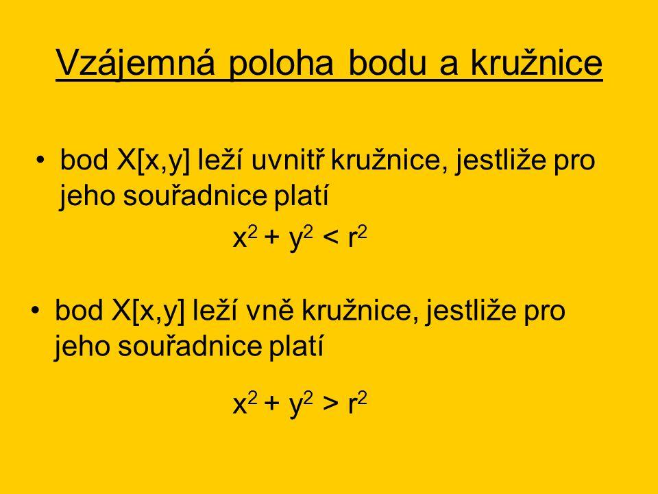Vzájemná poloha bodu a kružnice bod X[x,y] leží uvnitř kružnice, jestliže pro jeho souřadnice platí x 2 + y 2 < r 2 bod X[x,y] leží vně kružnice, jestliže pro jeho souřadnice platí x 2 + y 2 > r 2