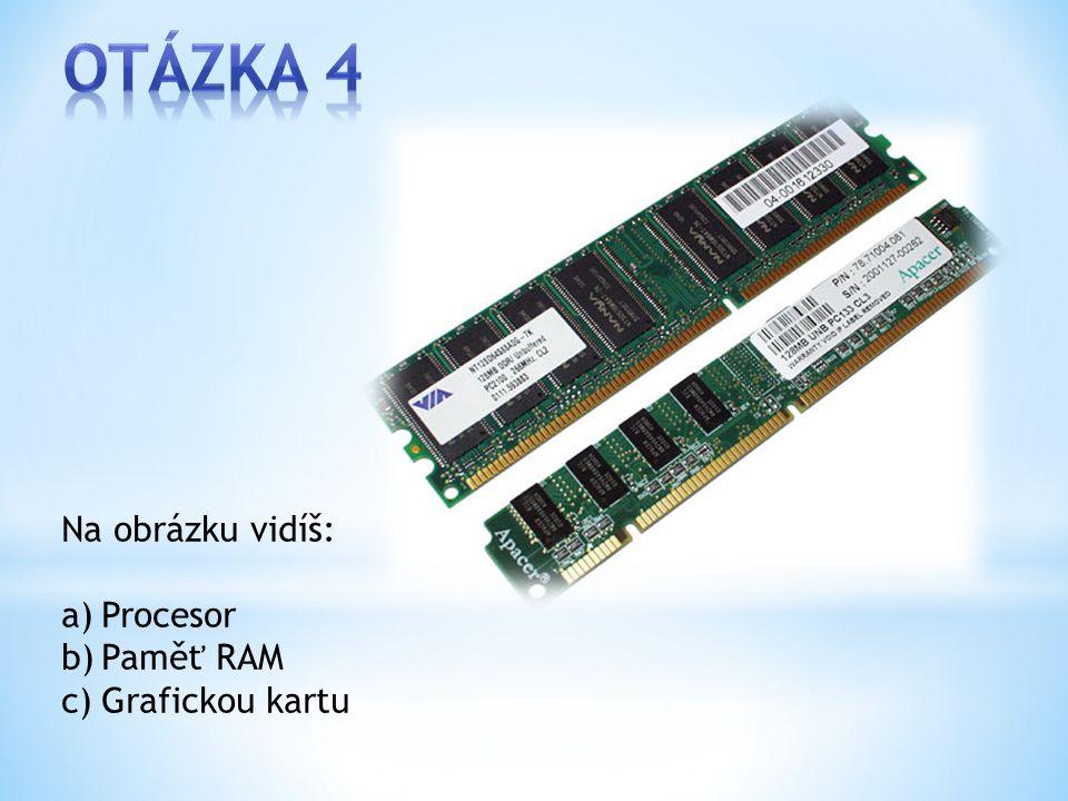 Na obrázku vidíš: a)Procesor b)Paměť RAM c)Grafickou kartu