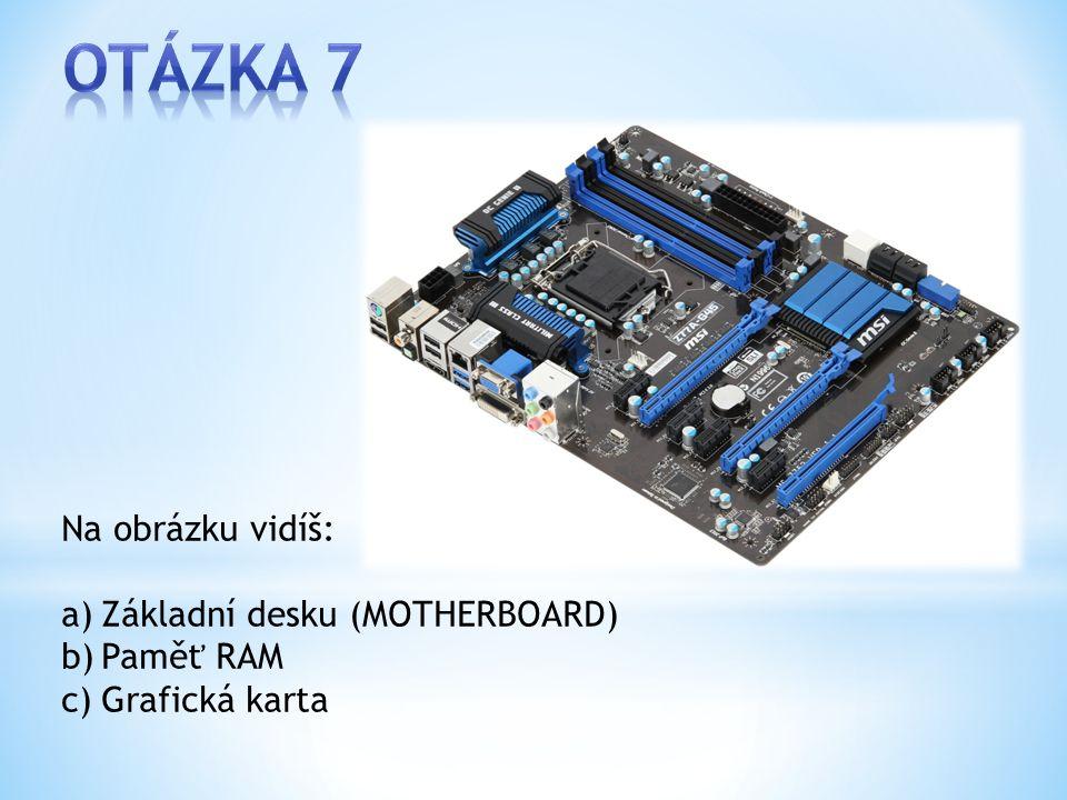 Na obrázku vidíš: a)Základní desku (MOTHERBOARD) b)Paměť RAM c)Grafická karta