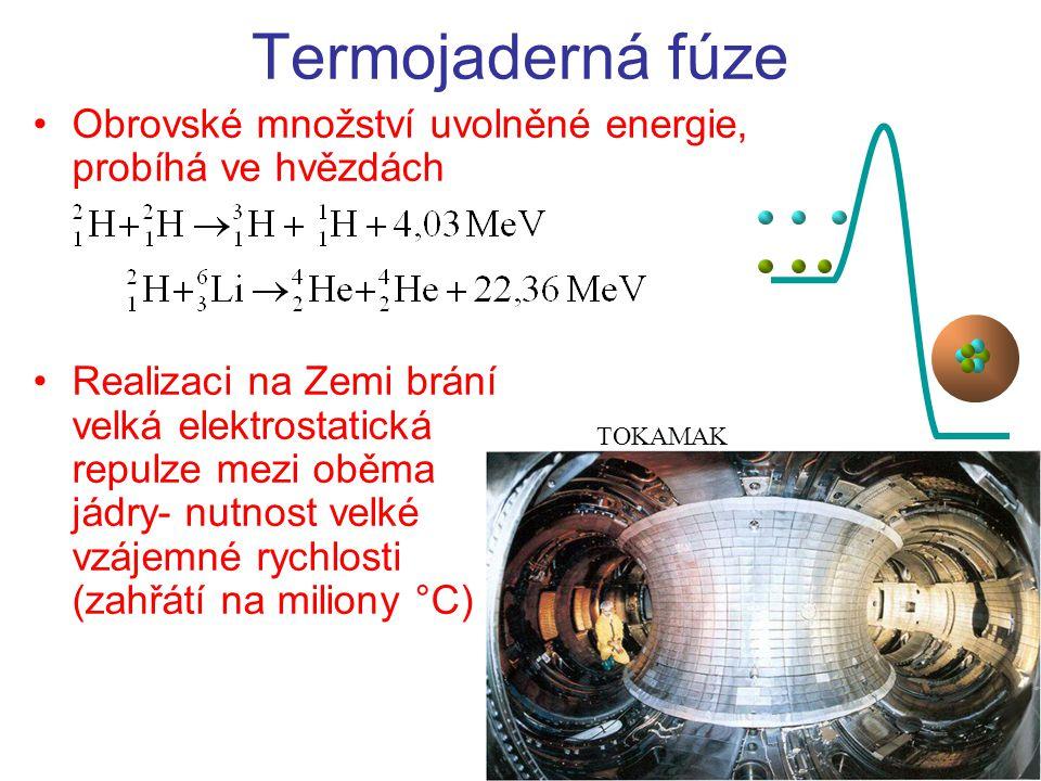 Termojaderná fúze Obrovské množství uvolněné energie, probíhá ve hvězdách Realizaci na Zemi brání velká elektrostatická repulze mezi oběma jádry- nutnost velké vzájemné rychlosti (zahřátí na miliony °C) TOKAMAK