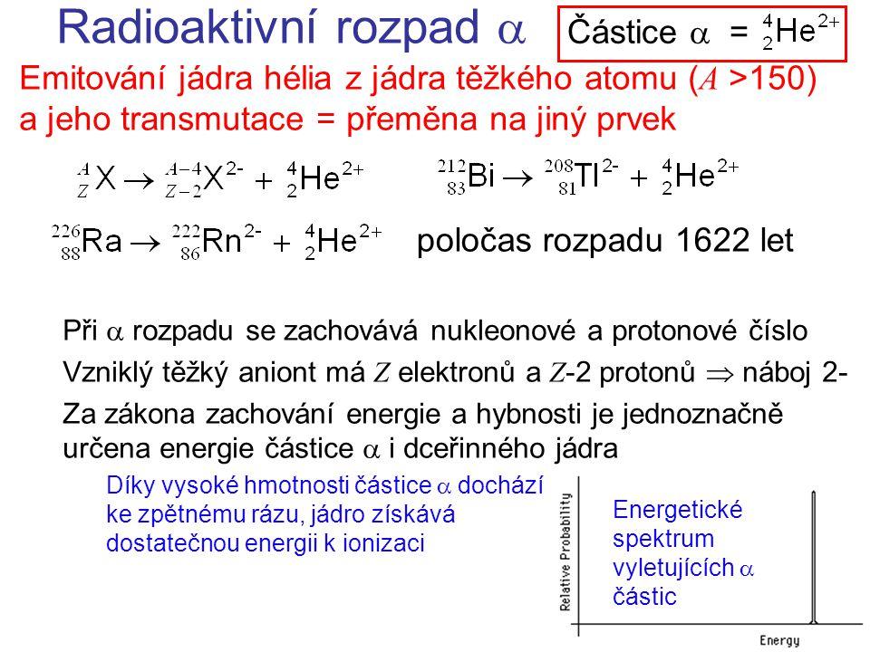 Radioaktivní rozpad  Emitování jádra hélia z jádra těžkého atomu ( A >150) a jeho transmutace = přeměna na jiný prvek Při  rozpadu se zachovává nukleonové a protonové číslo Vzniklý těžký aniont má Z elektronů a Z -2 protonů  náboj 2- Za zákona zachování energie a hybnosti je jednoznačně určena energie částice  i dceřinného jádra Díky vysoké hmotnosti částice  dochází ke zpětnému rázu, jádro získává dostatečnou energii k ionizaci Částice  = poločas rozpadu 1622 let Energetické spektrum vyletujících  částic