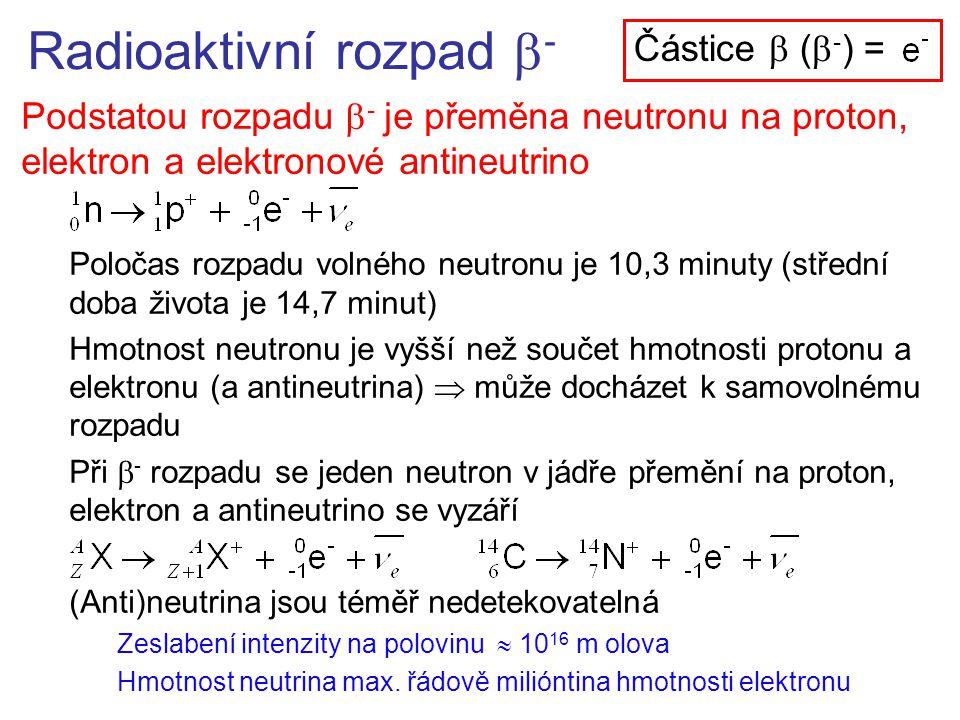 Radioaktivní rozpad  - Podstatou rozpadu  - je přeměna neutronu na proton, elektron a elektronové antineutrino Poločas rozpadu volného neutronu je 10,3 minuty (střední doba života je 14,7 minut) Hmotnost neutronu je vyšší než součet hmotnosti protonu a elektronu (a antineutrina)  může docházet k samovolnému rozpadu Při  - rozpadu se jeden neutron v jádře přemění na proton, elektron a antineutrino se vyzáří (Anti)neutrina jsou téměř nedetekovatelná Zeslabení intenzity na polovinu  10 16 m olova Hmotnost neutrina max.