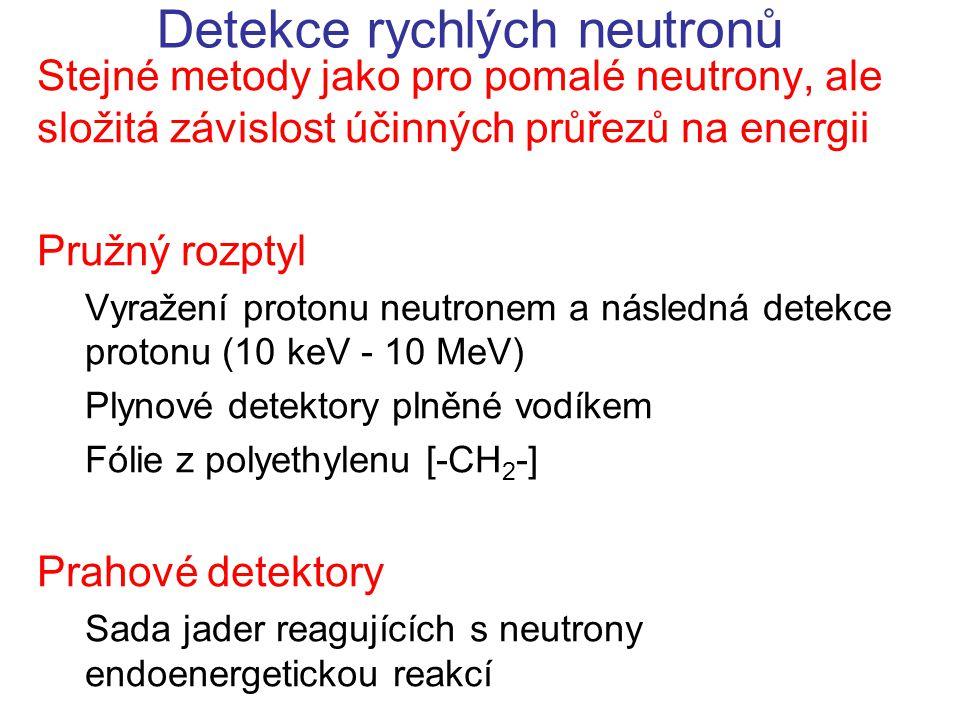 Detekce rychlých neutronů Stejné metody jako pro pomalé neutrony, ale složitá závislost účinných průřezů na energii Pružný rozptyl Vyražení protonu neutronem a následná detekce protonu (10 keV - 10 MeV) Plynové detektory plněné vodíkem Fólie z polyethylenu [-CH 2 -] Prahové detektory Sada jader reagujících s neutrony endoenergetickou reakcí
