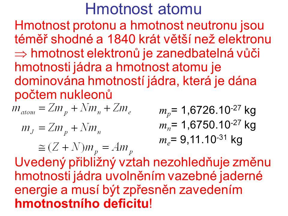 Hmotnost atomu Hmotnost protonu a hmotnost neutronu jsou téměř shodné a 1840 krát větší než elektronu  hmotnost elektronů je zanedbatelná vůči hmotnosti jádra a hmotnost atomu je dominována hmotností jádra, která je dána počtem nukleonů Uvedený přibližný vztah nezohledňuje změnu hmotnosti jádra uvolněním vazebné jaderné energie a musí být zpřesněn zavedením hmotnostního deficitu.
