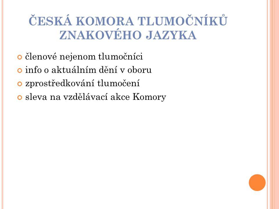 ČESKÁ KOMORA TLUMOČNÍKŮ ZNAKOVÉHO JAZYKA členové nejenom tlumočníci info o aktuálním dění v oboru zprostředkování tlumočení sleva na vzdělávací akce K