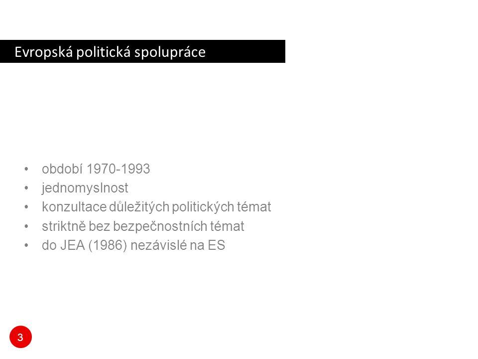 3 Evropská politická spolupráce období 1970-1993 jednomyslnost konzultace důležitých politických témat striktně bez bezpečnostních témat do JEA (1986)