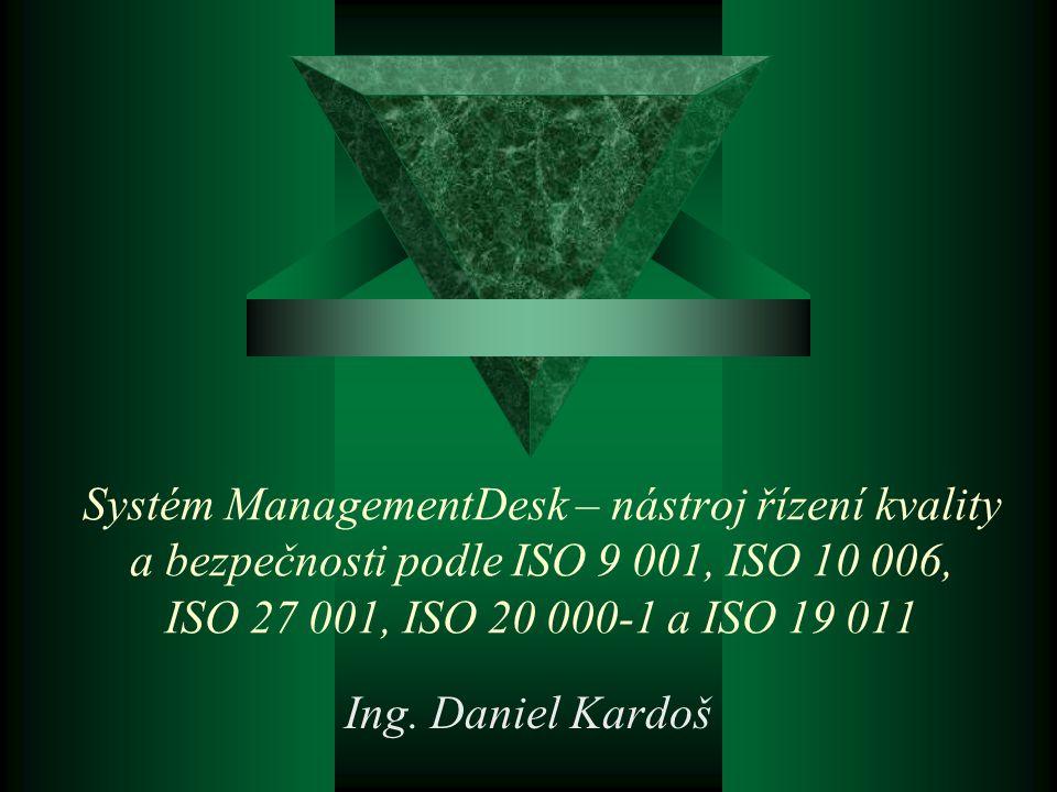 Systém ManagementDesk – nástroj řízení kvality a bezpečnosti podle ISO 9 001, ISO 10 006, ISO 27 001, ISO 20 000-1 a ISO 19 011 Ing.