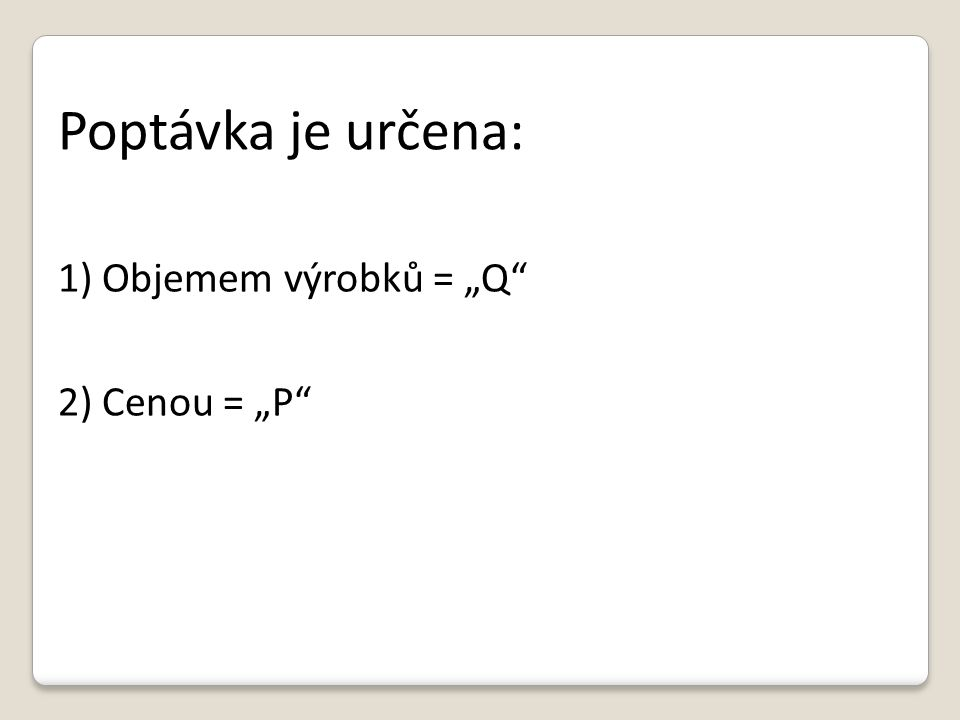"""Poptávka je určena: 1) Objemem výrobků = """"Q 2) Cenou = """"P"""