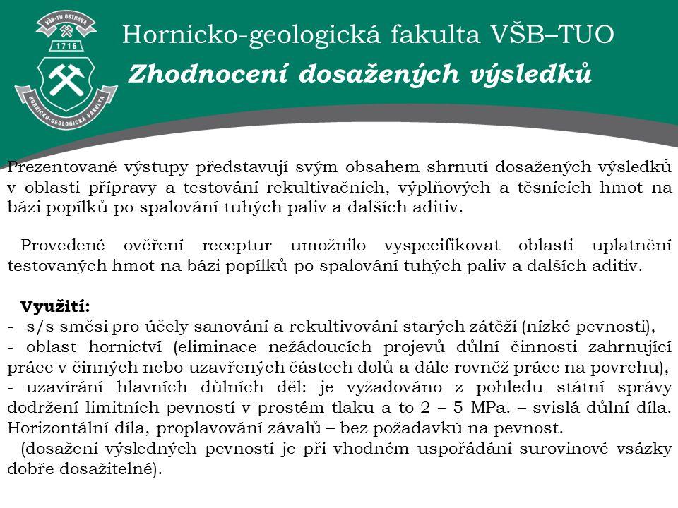 Hornicko-geologická fakulta VŠB–TUO Zhodnocení dosažených výsledků Prezentované výstupy představují svým obsahem shrnutí dosažených výsledků v oblasti přípravy a testování rekultivačních, výplňových a těsnících hmot na bázi popílků po spalování tuhých paliv a dalších aditiv.