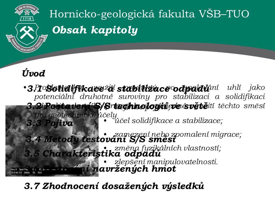 Hornicko-geologická fakulta VŠB–TUO Problematika využití produktů po spalování uhlí jako potenciální druhotné suroviny pro stabilizaci a solidifikaci odpadů z hutního průmyslu a následné využití těchto směsí pro geotechnické účely Obsah kapitoly Úvod 3.1 Solidifikace a stabilizace odpadů definice pojmů; účel solidifikace a stabilizace; zamezení nebo zpomalení migrace; změna fyzikálních vlastností; zlepšení manipulovatelnosti.