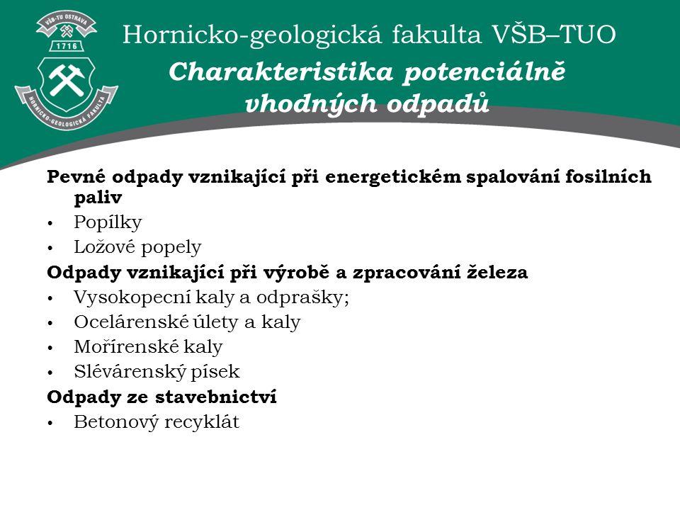 Hornicko-geologická fakulta VŠB–TUO Pevné odpady vznikající při energetickém spalování fosilních paliv Popílky Ložové popely Odpady vznikající při výrobě a zpracování železa Vysokopecní kaly a odprašky; Ocelárenské úlety a kaly Mořírenské kaly Slévárenský písek Odpady ze stavebnictví Betonový recyklát Charakteristika potenciálně vhodných odpadů