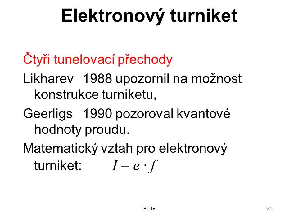 P14e25 Elektronový turniket Čtyři tunelovací přechody Likharev 1988 upozornil na možnost konstrukce turniketu, Geerligs 1990 pozoroval kvantové hodnoty proudu.