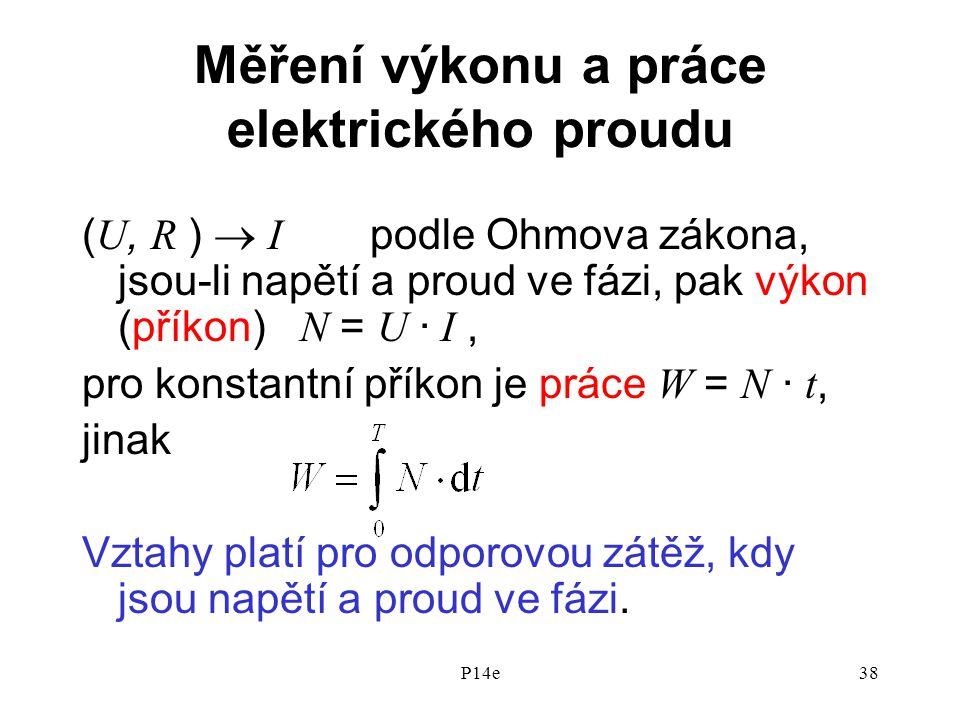 P14e38 Měření výkonu a práce elektrického proudu ( U, R )  I podle Ohmova zákona, jsou-li napětí a proud ve fázi, pak výkon (příkon) N = U · I, pro konstantní příkon je práce W = N · t, jinak Vztahy platí pro odporovou zátěž, kdy jsou napětí a proud ve fázi.