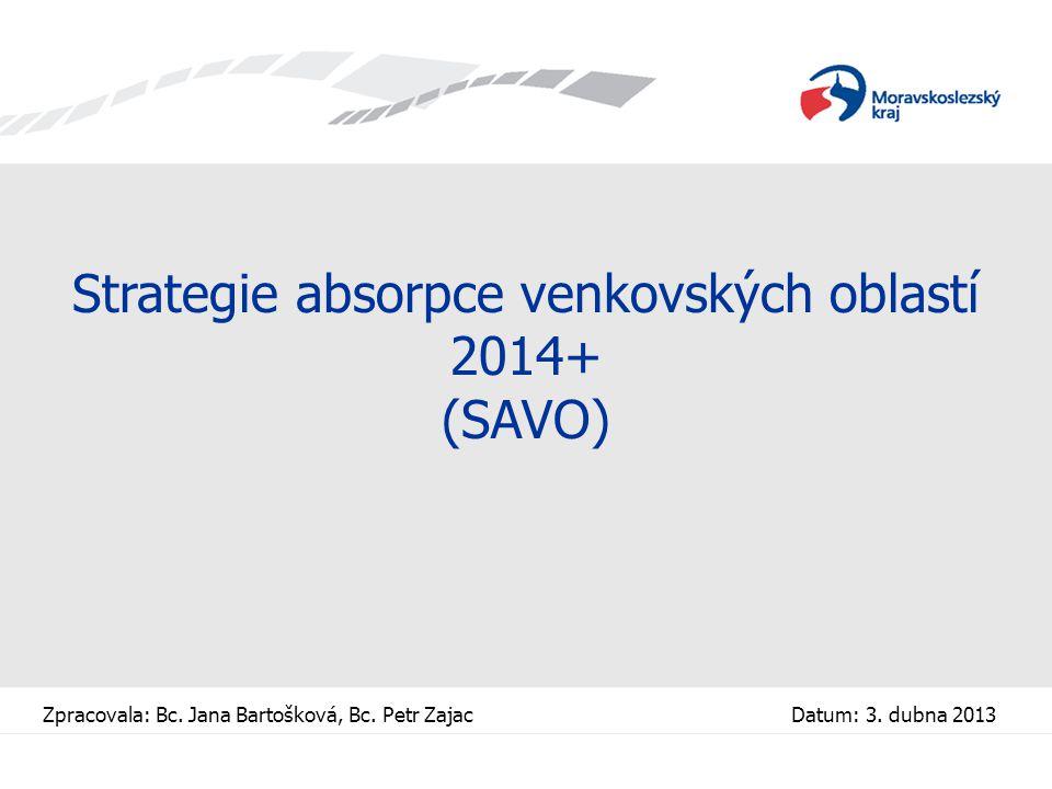 Strategie absorpce venkovských oblastí 2014+ (SAVO) Zpracovala: Bc. Jana Bartošková, Bc. Petr Zajac Datum: 3. dubna 2013