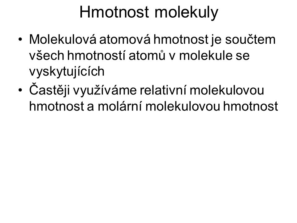 Hmotnost molekuly Relativní molekulová hmotnost je bezrozměrné, poměrné číslo a zjistíme ji jako součet všech relativních atomových hmotností atomů v molekule se vyskytujících Značí se M r M r =  A r