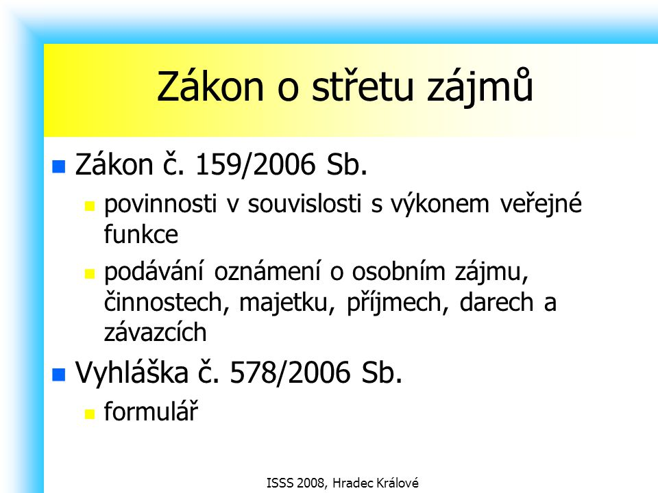 ISSS 2008, Hradec Králové Zákon o střetu zájmů Zákon č. 159/2006 Sb. povinnosti v souvislosti s výkonem veřejné funkce podávání oznámení o osobním záj