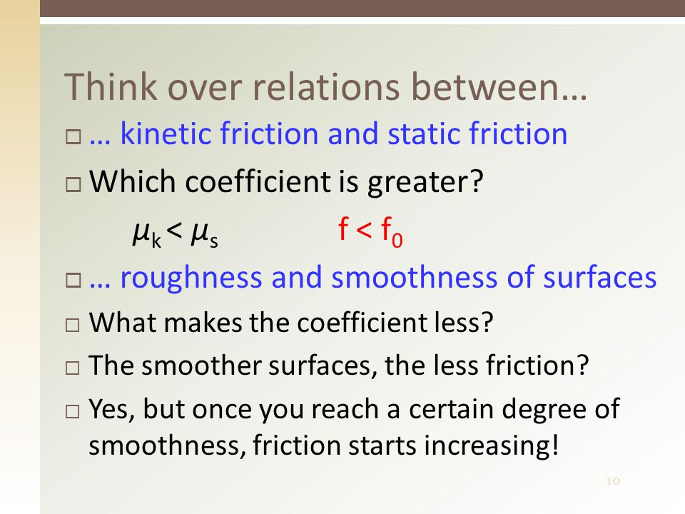 10 Think over relations between…  … kinetic friction and static friction  Which coefficient is greater.