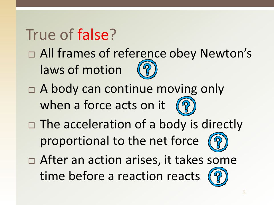 3  All frames of reference obey Newton's laws of motion  A body can continue moving only when a force acts on it  The acceleration of a body is directly proportional to the net force  After an action arises, it takes some time before a reaction reacts True of false?