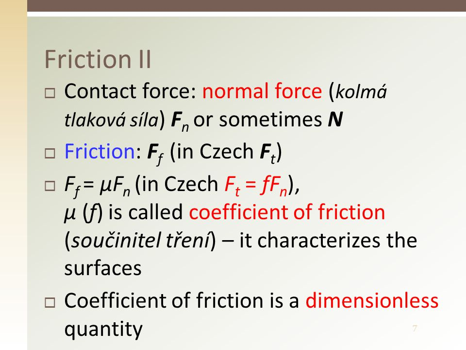 7  Contact force: normal force ( kolmá tlaková síla ) F n or sometimes N  Friction: F f (in Czech F t )  F f = μF n (in Czech F t = fF n ), μ (f) is called coefficient of friction (součinitel tření) – it characterizes the surfaces  Coefficient of friction is a dimensionless quantity Friction II