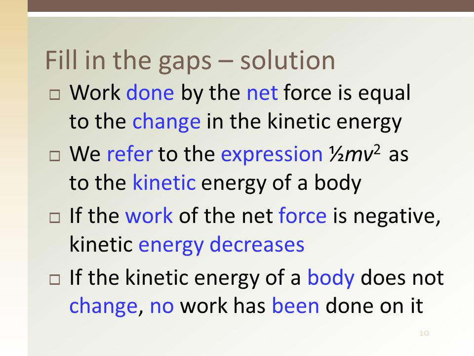 10  Work done by the net force is equal to the change in the kinetic energy  We refer to the expression ½mv 2 as to the kinetic energy of a body  If the work of the net force is negative, kinetic energy decreases  If the kinetic energy of a body does not change, no work has been done on it Fill in the gaps – solution