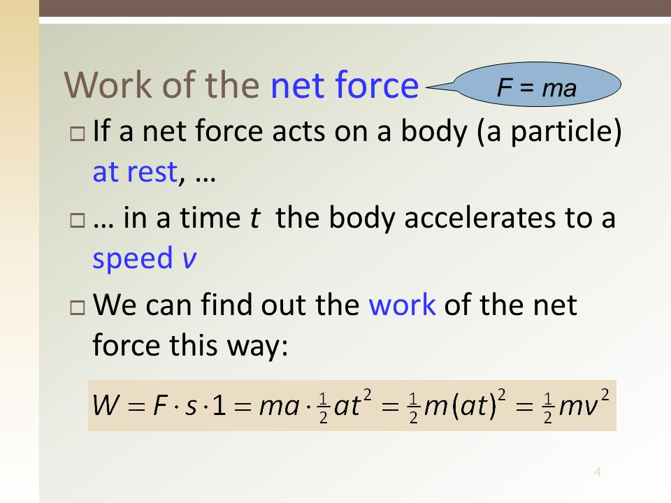 4 Work of the net force  If a net force acts on a body (a particle) at rest, …  … in a time t the body accelerates to a speed v  We can find out the work of the net force this way: F = ma